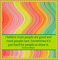 I Believe most people are good and most people care.  Sometimes it's just hard for people to show it