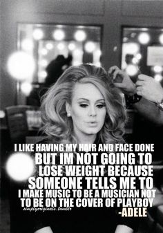 Adele  FINALLY a real person with there own mind!!! She is Beautiful just the way she is!