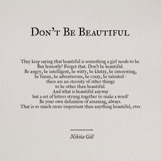 """Tattoo the words """"Don't Be Beautiful"""" in gorgeous script writing. I love this quote! Pretty Words, Beautiful Words, Cool Words, You Are Beautiful Quotes, What Is Beauty Quotes, Beautiful Daughter Quotes, Beautiful Poetry, Great Quotes, Quotes To Live By"""