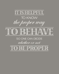 It is helpful to know the proper way to behave so one can decide whether or not to be proper