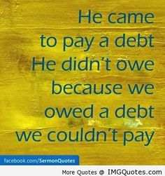 He came to pay a debt He didn't owe because we owed a debt we couldn't pay. ~ Best Quotes & Sayings