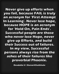 Never give up efforts when you fail, because FAIL is truly an acronym for 'First Attempt In Learning'. Never lose hope, because HOPE is an acronym for 'Hold On, Pain Ends'. Successful people are those who never lose Hope, never give up Efforts, and build their Success out of failures. In my view, Successful persons always rise from the ashes of their failures like proverbial Phoenix.