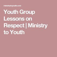 Youth Group Lessons on Respect | Ministry to Youth