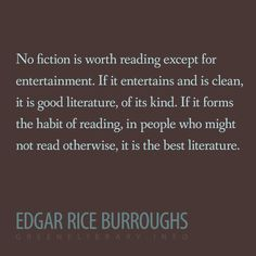"""""""No fiction is worth reading except for entertainment. If it entertains and is clean, it is good literature, of its kind. If it forms the habit of reading, in people who might not read otherwise, it is the best literature."""" —Edgar Rice Burroughs"""