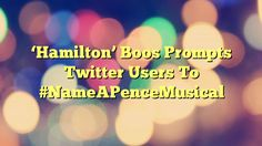'Hamilton' Boos Prompts Twitter Users To #NameAPenceMusical - http://www.facebook.com/1444677875841839/posts/1619131901729768