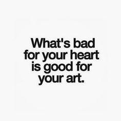 """""""What's bad for your heart is good for your art."""""""
