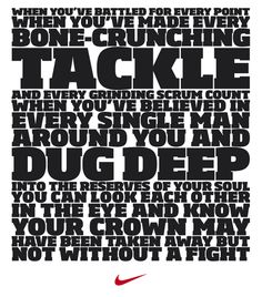 Nike Manifesto: When you've battled for every point, when you've made every bone-crunching tackle and every grinding scrum count when you've believed in every single mand around you and dug deep into the reserves of your soul you can look each other in the eye and know your crown may have been taken away but not without a fight.