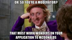 Oh, so you're a moderator? that must work wonders on your application to mcdonalds