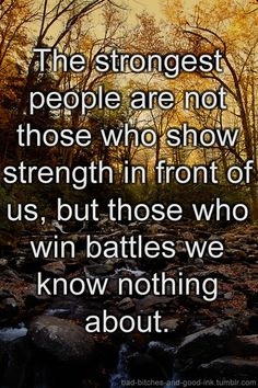 The strongest people are not those who show strength in front of us, but those who win battles we know nothing about.   Share Inspire Quotes - Inspiring Quotes   Love Quotes   Funny Quotes   Quotes about Life