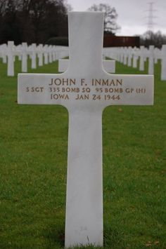 Staff Sergeant John F. Inman U.S. Army Air Forces 335th Bomber Squadron, 95th Bomber Group, Heavy  Entered the Service From: Iowa  Service #: 17169450 Date of Death: January 24, 1944 World War II Buried: Plot B Row 44 Grave 14 Ardennes American Cemetery Neupré, Belgium