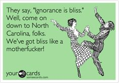 They say, 'Ignorance is bliss.' Well, come on down to North Carolina, folks. We've got bliss like a motherfucker!