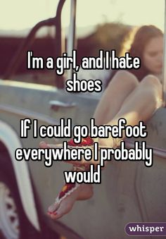 I'm a girl, and I hate shoes If I could go barefoot everywhere I probably would