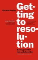 Getting to resolution : turning conflict into collaboration / Stewart Levine.