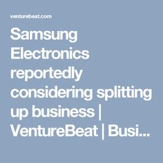 Samsung Electronics reportedly considering splitting up business | VentureBeat | Business | by Reuters : SAMSUNG IN DEEP TROBLE WITH BRIBERY CASES ! USD$3 MILLION + USD$4 MILLION WITH CORRUPTED FUK GUEN HYE + FUK SON SIL !