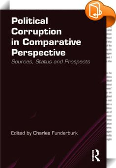 Political Corruption in Comparative Perspective    ::  Political corruption adversely affects the efficiency and effectiveness of governments, slows the rate of economic development and poisons public attitudes towards the legitimacy of the state. Affecting governmental and non-governmental organizations, developed and developing nations and millions of people's lives, it is a subject of great interest to students from a wide variety of academic disciplines.   Using a concise, comparat...
