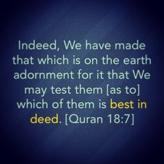Indeed, we have made that which is on the earth adornment for it that we may test them (as to) which of them is best in deed.
