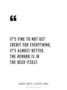 """""""It's fine to not get credit for everything; it's almost better. The reward is in the deed itself."""" - Kanye West via Paper Magazine // #WWWQuotesToLiveBY"""