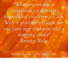 Whether we see a roadblock or a bridge depends on our view on life. With a positive outlook, we can turn any obstacle into a stepping stone Kemmy Nola