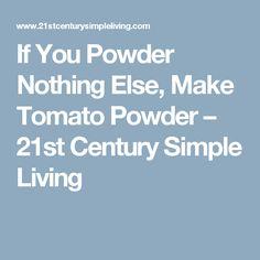 If You Powder Nothing Else, Make Tomato Powder – 21st Century Simple Living