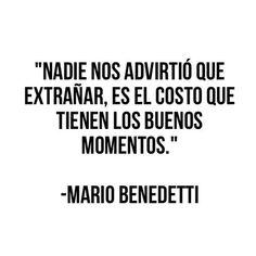 Mario Benedetti – Nadie nos advirtió que extrañar es el costo que tienen los buenos momentos My Poetry, Poetry Quotes, Benedetti Quotes, Boy Quotes, Life Quotes, Great Quotes, Quotes To Live By, Birthday Quotes For Him, Inspirational Phrases