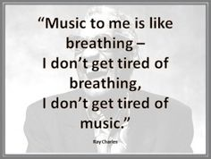 """Music to me is like breathing. I don't get tired of breathing, I don't get tired of music."""
