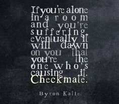 If you're alone in a room and you're suffering, eventually it will dawn on you that you're the one who's causing it. Checkmate. —Byron Katie