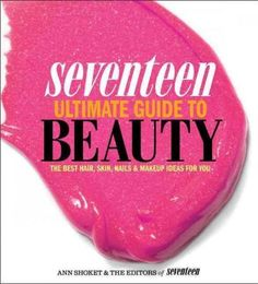 Seventeen Ultimate Guide to Beauty: The Best Hair Skin Nails & Makeup Ideas for You