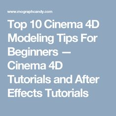 Top 10 Cinema 4D Modeling Tips For Beginners — Cinema 4D Tutorials and After Effects Tutorials