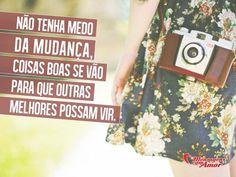 Não tenha medo da mudança, coisas boas se vão para que outras melhores possam vir. #medo #boa #melhor #vida