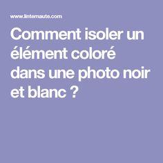 Comment isoler un élément coloré dans une photo noir et blanc ?