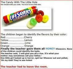 "The Candy with the Little Hole • ""The children began to identify the flavors by their color:  Red..Cherry • Yellow..Lemon • Green..Lime • Orange..Orange. Finally the teacher gave them all HONEY lifesavers. None of the children could identify the taste. The teacher said, 'I will give you all a clue. It's what your mother may sometimes call your father.' One little girl looked up in horror, spit her lifesaver out and yelled, 'Oh my God! They're ass-holes!'  The teacher had to leave the room.""…"