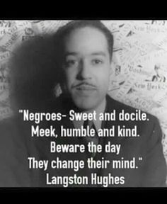 Negroes - sweet and docile. Meek, humble and kind. Beware the day they change their mind. - Langston Hughes ...American poet, social activist, novelist, playwright, and columnist from Joplin, Missouri. He was one of the earliest innovators of the then-new literary art form called jazz poetry