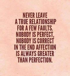 Never leave a true relationship for a few faults. Nobody is perfect, nobody is correct. In the end, affection is always greater than perfection.