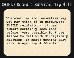 S.H.I.E.L.D. Recruit Survival Tip #115:Whatever new and innovative way you may think of to circumvent S.H.I.E.L.D. regulations, it has almost certainly been done before, very possibly by those tasked to deal with disciplinary measures. It makes getting away with things very difficult.