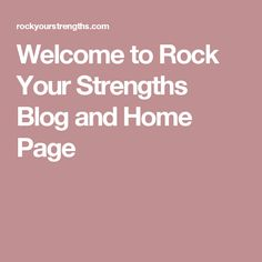Welcome to Rock Your Strengths Blog and Home Page