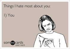 Things I hate most about you: 1) You. @cassielove ...we know who this is about!