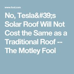 No, Tesla's Solar Roof Will Not Cost the Same as a Traditional Roof -- The Motley Fool