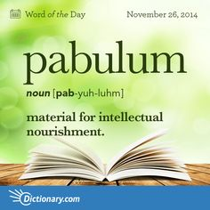 Dictionary.com's Word of the Day - pabulum - material for intellectual nourishment.,something that nourishes an animal or vegetable organism
