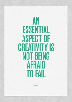 """""""an essential aspect of creativity is not being afraid to fail"""
