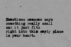 Sometimes someone says something really small, and it fits right into this empty place in your heart.