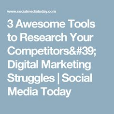 3 Awesome Tools to Research Your Competitors' Digital Marketing Struggles | Social Media Today