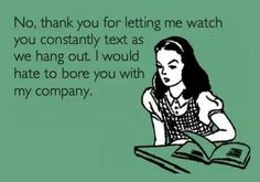 Texting in the company of others is rude. Gets on my nerves! And then when you text them and they don't text back. I know you have your phone. You don't go anywhere without it.