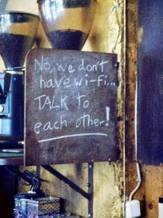 No, we don't have wi-fi... Talk to each other!