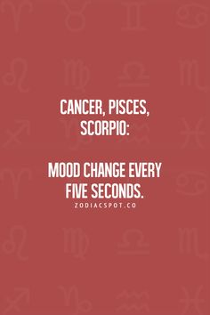 Cancer Zodiac Sign, Pisces, Scorpio: Mood changes every five seconds.