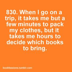 When I go on a trip, it takes me but a few minutes to pack my clothes, but it takes me hours to decide which books to bring.
