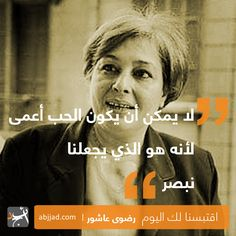 لا يُمْكِن أن يكون الحُب أعْمى لِأنّه هُوَ الّذي يجْعلنا نبْصر: no es posible que el amor sea ciego siendo él el que nos hacer ver y comprender رضْوى عاشور: Radwa Ashour (novelista egipcia)