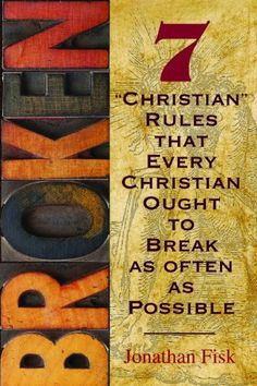 Broken: 7 ''Christian'' Rules That Every Christian Ought to Break as Often as Possible by Jonathan M. Fisk, http://www.amazon.com/gp/product/0758631014/ref=cm_sw_r_pi_alp_9GHyqb0FA3QGE