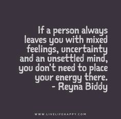 If a person always leaves you with mixed feelings, uncertainty and an unsettled mind, you don't need to place your energy there.