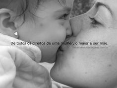 ''De todos os direitos de uma mulher, o maior é de ser mãe.'' - Autor desconhecido