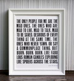 I'd love to have this. This has been one of my favorite quotes since I read On the Road all those years ago. The Mad Ones...Jack Kerouac